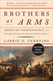 Brothers at Arms: American Independence and the Men of France and Spain Who Saved It, Ferreiro, Larrie D.