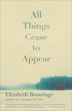 All Things Cease to Appear: A novel, Brundage, Elizabeth