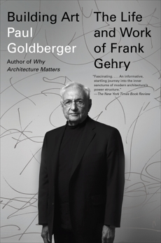 Building Art: The Life and Work of Frank Gehry, Goldberger, Paul