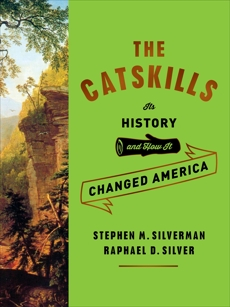 The Catskills: Its History and How It Changed America, Silverman, Stephen M. & Silver, Raphael D.