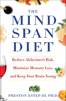 The Mindspan Diet: Reduce Alzheimer's Risk, Minimize Memory Loss, and Keep Your Brain Young, Estep, Preston