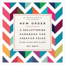 New Order: A Decluttering Handbook for Creative Folks (and Everyone Else), Wolf, Fay