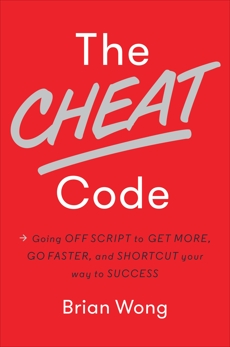 The Cheat Code: Going Off Script to Get More, Go Faster, and Shortcut Your Way to Success, Wong, Brian