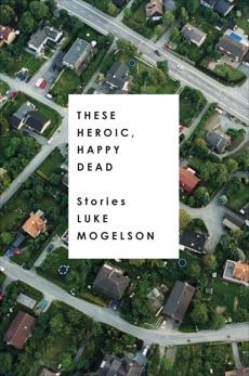 These Heroic, Happy Dead: Stories, Mogelson, Luke