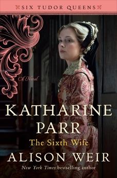 Katharine Parr, The Sixth Wife: A Novel, Weir, Alison