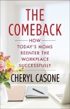 The Comeback: How Today's Moms Reenter the Workplace Successfully, Casone, Cheryl