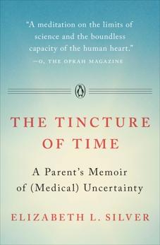 The Tincture of Time: A Parent's Memoir of (Medical) Uncertainty, Silver, Elizabeth L.