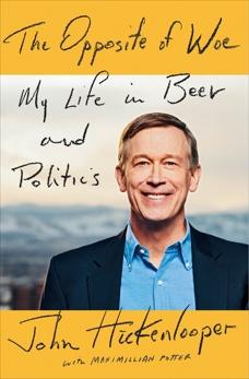 The Opposite of Woe: My Life in Beer and Politics, Hickenlooper, John & Potter, Maximillian