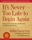 It's Never Too Late to Begin Again: Discovering Creativity and Meaning at Midlife and Beyond, Cameron, Julia