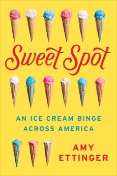 Sweet Spot: An Ice Cream Binge Across America, Ettinger, Amy