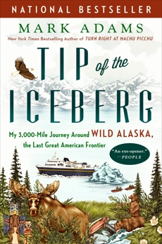 Tip of the Iceberg: My 3,000-Mile Journey Around Wild Alaska, the Last Great American Frontier, Adams, Mark