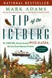 Tip of the Iceberg: My 3,000-Mile Journey Around Wild Alaska, the Last Great American Frontier, Adams, Mark