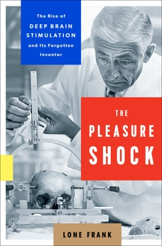 The Pleasure Shock: The Rise of Deep Brain Stimulation and Its Forgotten Inventor, Frank, Lone