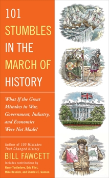 101 Stumbles in the March of History: What If the Great Mistakes in War, Government, Industry, and Economics Were Not Made?, Fawcett, Bill