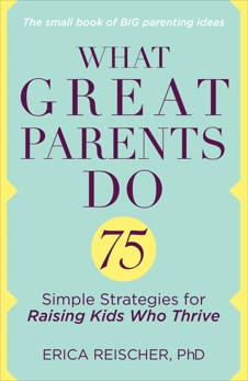 What Great Parents Do: 75 Simple Strategies for Raising Kids Who Thrive, Reischer, Erica