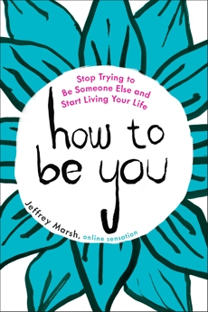 How to Be You: Stop Trying to Be Someone Else and Start Living Your Life, Marsh, Jeffrey