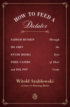 How to Feed a Dictator: Saddam Hussein, Idi Amin, Enver Hoxha, Fidel Castro, and Pol Pot Through the Eyes of Their Cooks, Szablowski, Witold