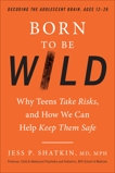 Born to Be Wild: Why Teens Take Risks, and How We Can Help Keep Them Safe, Shatkin, Jess