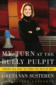 My Turn at the Bully Pulpit: Straigh Talk About the Things That Drive Me Nuts, Van Susteren, Greta & Van Susteren, Greta & Lafferty, Elaine