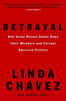 Betrayal: How Union Bosses Shake Down Their Members and Corrupt American Politics, Chavez, Linda & Gray, Daniel