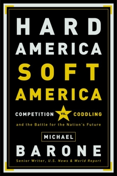 Hard America, Soft America: Competition vs. Coddling and the Battle for the Nation's Future, Barone, Michael