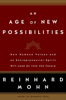 An Age of New Possibilities: How Humane Values and an Entrepreneurial Spirit Will Lead Us into the Future, Mohn, Reinhard