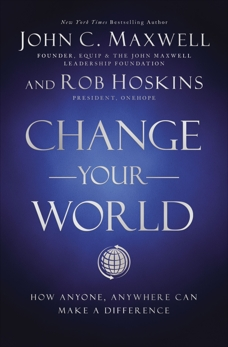 Change Your World: How Anyone, Anywhere Can Make A Difference, Maxwell, John C. & Hoskins, Rob