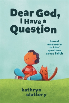 Dear God, I Have a Question: Honest Answers to Kids' Questions About Faith, Slattery, Kathryn