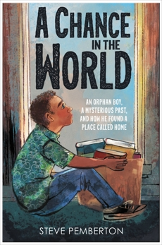 A Chance in the World (Young Readers Edition): An Orphan Boy, a Mysterious Past, and How He Found a Place Called Home, Pemberton, Steve