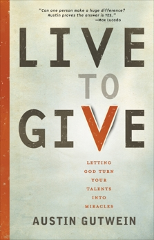 Live to Give: Let God Turn Your Talents into Miracles, Gutwein, Austin