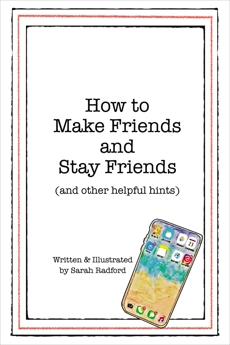 How To Make Friends And Stay Friends: (and other helpful hints), Radford, Sarah