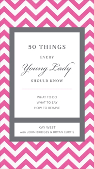 50 Things Every Young Lady Should Know: What to Do, What to Say, and   How to Behave, West, Kay & Bridges, John & Curtis, Bryan