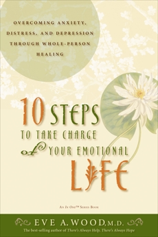 10 Steps to Take Charge of Your Emotional Life: Overcoming Anxiety, Distress, and Depression Through Whole-Person Healing, Wood, Eve