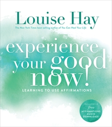 Experience Your Good Now!: Learning to Use Affirmations, Hay, Louise