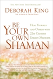 Be Your Own Shaman: Heal Yourself and Others with 21st-Century Energy Medicine, King, Deborah