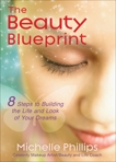 The Beauty Blueprint: 8 Steps to Building the Life and Look of Your Dreams, Phillips, Michelle