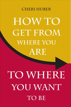 How to Get from Where You Are to Where You Want to Be, Huber, Cheri