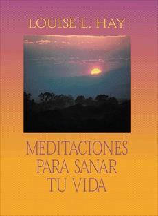 Meditaciones Para Sanar Tu Vida, Hay, Louise