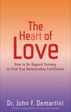 The Heart of Love: How to Go Beyond Fantasy to Find True Relationship Fulfillment, Demartini, John F.