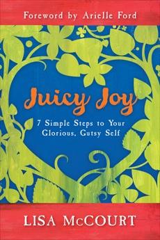 Juicy Joy: 7 Simple Steps to Your Glorious, Gutsy Self, McCourt, Lisa