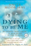 Dying to Be Me: My Journey from Cancer, to Near Death, to True Healing, Moorjani, Anita