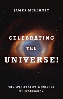 Celebrating the Universe!: The Spirituality & Science of Stargazing, Mullaney, James