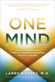 One Mind: How Our Individual Mind is Part of a Greater Consciousness and Why it Matters, Dossey, Larry