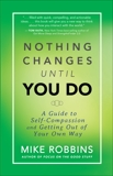 Nothing Changes Until You Do: A Guide to Self-Compassion and Getting Out of Your Own Way, Robbins, Mike