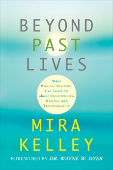 Beyond Past Lives: What Parallel Realities Can Teach Us about Relationships, Healing, and Transformation, Kelley, Mira