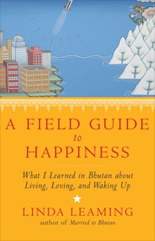 A Field Guide to Happiness: What I Learned in Bhutan about Living, Loving, and Waking Up, Leaming, Linda