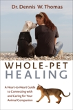 Whole-Pet Healing: A Heart-to-Heart Guide to Connecting with and Caring for Your Animal Companion, Thomas, Dennis W.