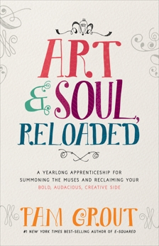 Art & Soul, Reloaded: A Yearlong Apprenticeship for Summoning the Muses and Reclaiming Your Bold, Audacious, Creative Side, Grout, Pam