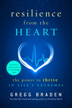 Resilience from the Heart: The Power to Thrive in Life's Extremes, Braden, Gregg