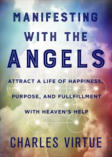Manifesting with the Angels: Attract a Life of Happiness, Purpose, and Fulfillment with Heaven's Help, Virtue, Charles